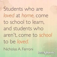 Students who are loved at home, come to school to learn, and students who aren't, come to school to be loved.