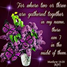 Matthew 18:20 (KJV)     For where two or three are gathered together in my name, there am I in the midst of them.
