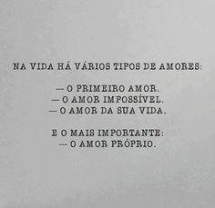 Na vida há vários tipos de amores: -O primeiro amor. - O amor impossivel. - O amor da sua vida.  E o mais importante: - O amor próprio.