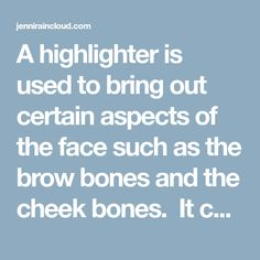 A highlighter is used to bring out certain aspects of the face such as the brow bones and the cheek bones. It can be used in several places-along the cheek bones, below the eye brows, above the upper lip, down the bridge of the nose and on the along the inner corner of the eyes. …