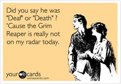 Funny Cry for Help Ecard: Did you say he was 'Deaf' or 'Death' ? 'Cause the Grim Reaper is really not on my radar today. Funny Picture Quotes, Funny Quotes, Funny Pics, Deaf Quotes, Deaf Culture, Teacher Memes, The Grim, Hilarious