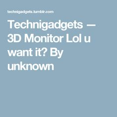 Technigadgets — 3D Monitor Lol u want it? By unknown
