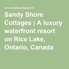 Sandy Shore Cottages Luxury Resort on Rice Lake Luxury Cottages, Rice Lake, Ontario, Canada, Places, Lugares