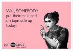 Well, SOMEBODY put their maxi pad on tape side up today!  Ecard