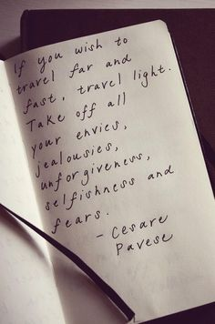 if you wish to travel far and fast, travel light. take off your envies, jealousies, unforgiveness, selfishness and fears // cesare pavese ^inspired words to say the least! The Words, Cool Words, Now Quotes, Quotes To Live By, Life Quotes, Success Quotes, Travel Light, Quotable Quotes, Travel Quotes