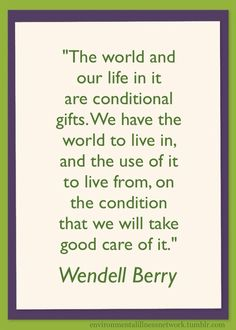 """""""The world and our life in it are conditional gifts. We have the world to live in, and the use of it to live from, on the condition that we will take good care of it."""" - Wendell Berry http://vimeo.com/76120469"""
