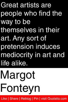 Margot Fonteyn - Great artists are people who find the way to be themselves in their art. Any sort of pretension induces mediocrity in art and life alike. #quotations #quotes