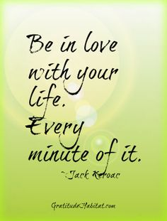 Loving life!  Visit us at: www.GratitudeHabitat.com #love-life #Jack-Keroac-quote