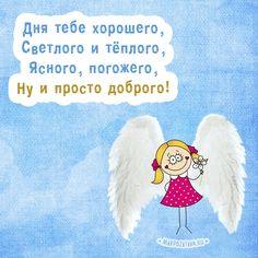 Дня тебе хорошего, Светлого и тёплого, Ясного, погожего, Ну и просто доброго.