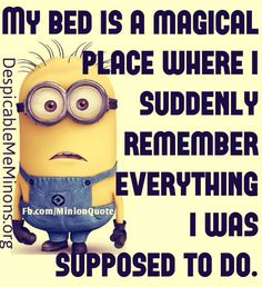 My bed is a magical place where I suddenly remember everything I was supposed to do. Lol
