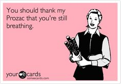 You should thank my Prozac that you're still breathing.