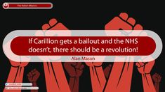 If Carillion gets a bailout and the NHS doesn't, there should be a revolution!  Alan Mason
