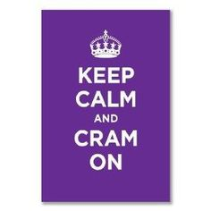 Keep Calm and Cram on...