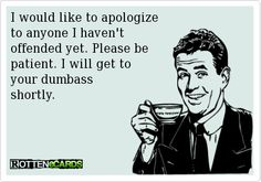 I would like to apologize to anyone I havent offended yet. Please be patient. I will get to your dumb ass shortly.