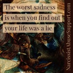 The worst sadness is when you find out your life was a lie. - NarcissistAbuseSupport.com