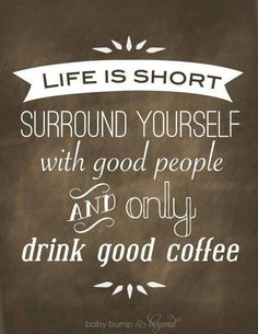Good coffee Good people...let's go with good coffee first then we can tolerate the not too good people.