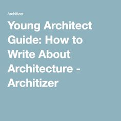 Young Architect Guide: How to Write About Architecture - Architizer
