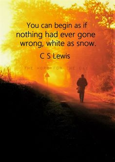CS Lewis - you can begin as if nothing had ever gone wrong,..