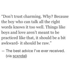 Don't trust charming... things like boys and love aren't meant to be practiced it should be a bit awkward it should be raw.