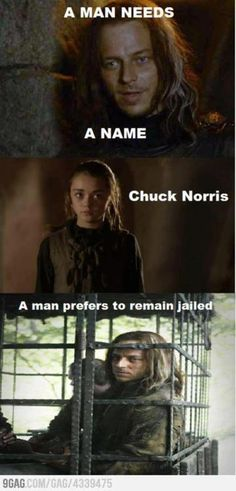 Game of Thrones...just read this part.  haha - Um yeah nobody messes with the Chuck