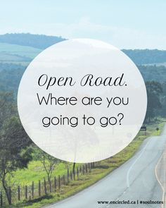 Open roads... think of life like that. You're walking or in your car. What next? Where will you go?
