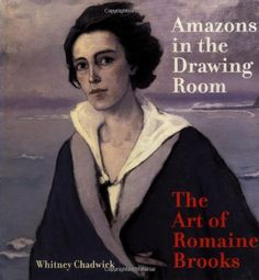 Amazons in the Drawing Room: The Art of Romaine Brooks by Whitney Chadwick