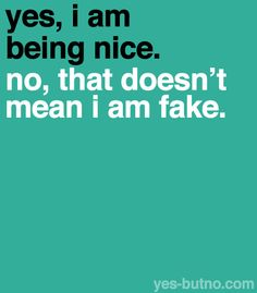Explanation: Being nice to people doesn't mean you're a fake person, either you 1) are just a nice person, 2) WANT/TRY to be a nice person, or 3) don't want to be a mean person. That sounds really repetitive, but it isn't the same! Just because someone tries to be nice doesn't mean they're being fake. You can't get through life being a jerk whenever you want to be!