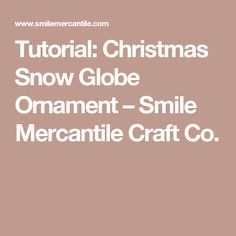 Tutorial: Christmas Snow Globe Ornament – Smile Mercantile Craft Co.