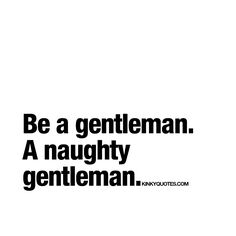 Be a gentleman. A naughty gentleman. - We believe every man should love and act like a real gentleman. And the perfect man is a gentleman.. That know (and loves) to be naughty. :) - #beagentleman www.kinkyquotes.com