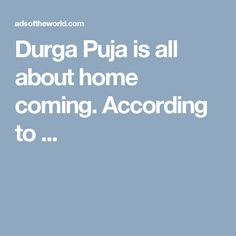 Durga Puja is all about home coming. According to ...
