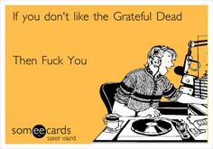 Search results for 'grateful dead' Ecards from Free and Funny cards and hilarious Posts Grateful Dead Quotes, Grateful Dead Poster, Hippie Quotes, It's All Happening, The Jam Band, Band Posters, Music Posters, Eddie Vedder, Forever Grateful