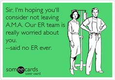 Sir, I'm hoping you'll consider not leaving A.M.A. Our ER team is really worried about you. --said no ER ever. | Workplace Ecard | someecards.com