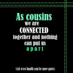 cute cousin quotes on www.bmabh.com - As cousins, we are connected together and nothing can put us apart. Follow us at https://www.pinterest.com/bmabh/ for more awesome quotes.