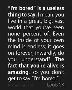 """'I'm bored' is a useless thing to say. I mean, you live in a great, big, vast world that you've seen none percent of. Even the inside of your own mind is endless; it goes on forever, inwardly, do you understand? The fact that you're alive is amazing, so you don't get to say 'I'm bored.'"" - Louis CK"