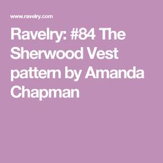 Ravelry: #84 The Sherwood Vest pattern by Amanda Chapman