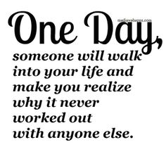 One day, someone will walk into your life and make you realize why it never worked out with anyone else.
