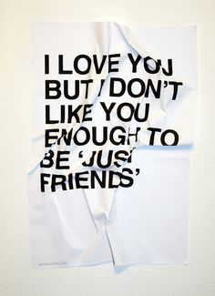I Love You. But I Don't Like You Enough To Be 'Just Friends'.