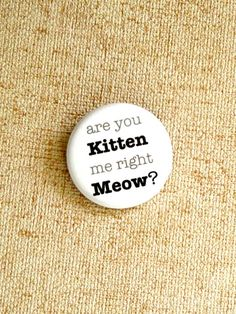 Pin back Button Are You Kitten Me Right Meow by RitaVanTassel, $1.75