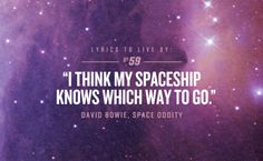 space oddity - david bowie Planet earth is blue, and there's nothing I can do....