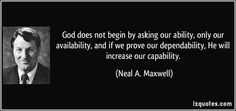 God does not begin by asking our ability, only our availability, and if we prove our dependability, He will increase our capability.  - Neal A. Maxwell