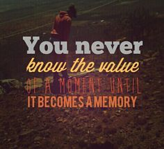 You never know the value of a moment until it becomes a memory.