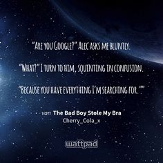 """Are you Google?"" Alec asks me bluntly.  ""What?"" I turn to him, squinting in confusion.  ""Because you have everything I'm searching for."""" - uit The Bad Boy Stole My Bra (op Wattpad) https://www.wattpad.com/28633112?utm_source=ios&utm_medium=pinterest&utm_content=share_quote&wp_page=quote&wp_originator=GJDUnVxQaFKNb67uzVz3ZpZrFtc27hjgOrQ6u6l57p6IZ73Oyt3nUHTr45jXBNV3B3TxxW%2FYSlKzDXU%2Fa3FzIKXUUc4ry6jP03yMZ%2BkioXycwEYF0mxxhAwp8uNkJur7 #quote #wattpad"