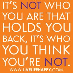 It's not who you are that holds you back, it's who you think you're not. by deeplifequotes, via Flickr