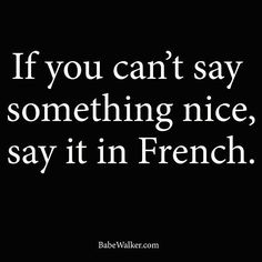 If you can't say something nice, say it in French.  I remember when the grown-ups wanted to tell secrets in front of little ears, they always switched to French.