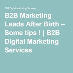 B2B Marketing Leads After Birth – Some tips ! | B2B Digital Marketing Services