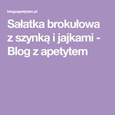 Sałatka brokułowa z szynką i jajkami - Blog z apetytem