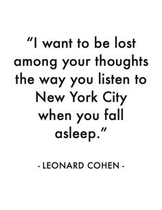 I want to be lost among your thoughts the way you listen to New York City when you fall asleep. Leonard Cohen