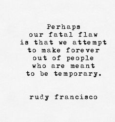 Strength Quotes : QUOTATION - Image : Quotes Of the day - Description Rudy Francisco perhaps our fatal flaw is that we attempt to make forever out of Poetry Quotes, Words Quotes, Me Quotes, Motivational Quotes, Inspirational Quotes, Sayings, Wisdom Quotes, The Words, Pretty Words