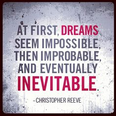 """At first, dreams seem impossible, then improbable, and eventually inevitable.""  - Christopher Reeve"