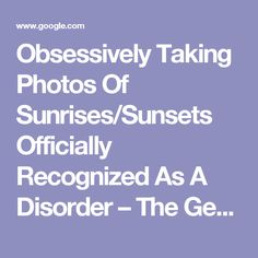Obsessively Taking Photos Of Sunrises/Sunsets Officially Recognized As A Disorder – The General Alarm